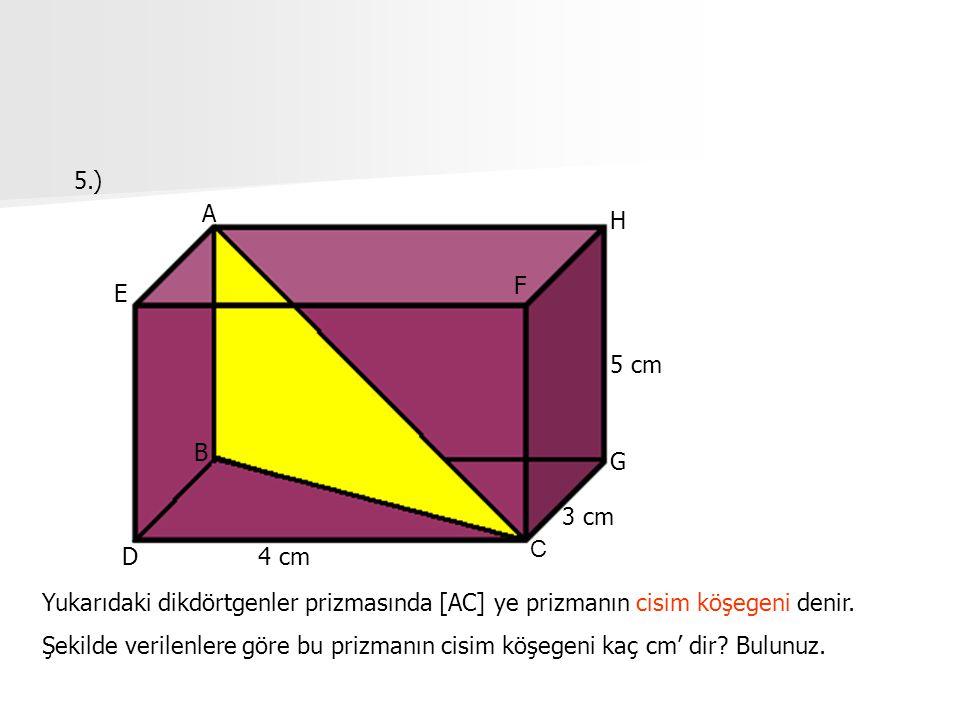 5.) A. H. F. E. 5 cm. B. G. 3 cm. C. D. 4 cm. Yukarıdaki dikdörtgenler prizmasında [AC] ye prizmanın cisim köşegeni denir.